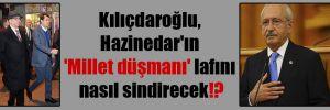 Kılıçdaroğlu, Hazinedar'ın 'Millet düşmanı' lafını nasıl sindirecek!?