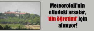 Meteoroloji'nin elindeki arsalar, 'din öğretimi' için alınıyor!