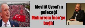 Mevlüt Uysal'ın geleceği Muharrem İnce'ye bağlı!