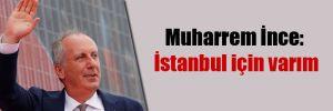 Muharrem İnce: İstanbul için varım