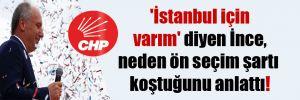 'İstanbul için varım' diyen İnce, neden ön seçim şartı koştuğunu anlattı!