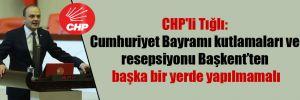 CHP'li Tığlı: Cumhuriyet Bayramı kutlamaları ve resepsiyonu Başkent'ten başka bir yerde yapılmamalı