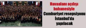 Havaalanı açılışı bahanesiyle Cumhuriyet resepsiyonu İstanbul'da yapılacak