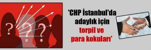 'CHP İstanbul'da adaylık için torpil ve para kokuları'