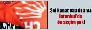Sol kanat ısrarlı ama İstanbul'da ön seçim yok!