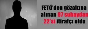 FETÖ'den gözaltına alınan 87 subaydan 22'si itirafçı oldu