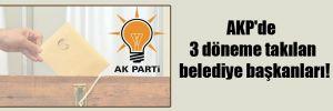 AKP'de 3 döneme takılan belediye başkanları!