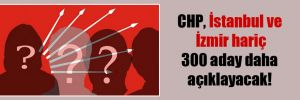 CHP, İstanbul ve İzmir hariç 300 aday daha açıklayacak!