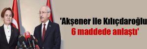 'Akşener ile Kılıçdaroğlu, 6 maddede anlaştı'