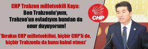 CHP Trabzon milletvekili Kaya: Ben Trabzonlu'yum, Trabzon'un evladıyım bundan da onur duyuyorum!