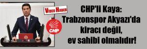 CHP'li Kaya: Trabzonspor Akyazı'da kiracı değil, ev sahibi olmalıdır!