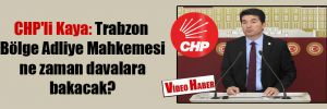 CHP'li Kaya: Trabzon Bölge Adliye Mahkemesi ne zaman davalara bakacak?