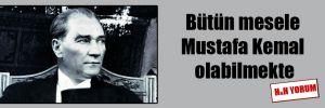 Bütün mesele Mustafa Kemal olabilmekte