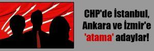 CHP'de İstanbul, Ankara ve İzmir'e 'atama' adaylar!