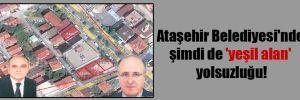 Ataşehir Belediyesi'nde şimdi de 'yeşil alan' yolsuzluğu!