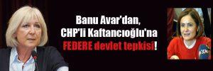 Banu Avar'dan, CHP'li Kaftancıoğlu'na FEDERE devlet tepkisi!