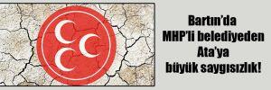Bartın'da MHP'li belediyeden Ata'ya büyük saygısızlık!