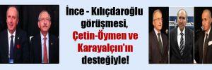 İnce – Kılıçdaroğlu görüşmesi, Çetin-Öymen ve Karayalçın'ın desteğiyle!