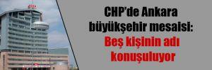 CHP'de Ankara büyükşehir mesaisi: Beş kişinin adı konuşuluyor