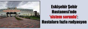 Eskişehir Şehir Hastanesi'nde 'sistem sorunlu': Hastalara fazla radyasyon