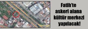 Fatih'te askeri alana kültür merkezi yapılacak!