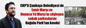 CHP'li Çankaya Belediyesi de İzmir Marşı ve Onuncu Yıl Marşı'nı söyleyen sokak şarkıcılarını Kuğulu Park'tan kovdu!