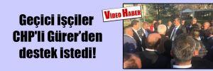 Geçici işçiler CHP'li Gürer'den destek istedi!