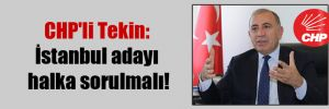 CHP'li Tekin: İstanbul adayı halka sorulmalı!