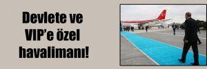 Devlete ve VIP'e özel havalimanı!