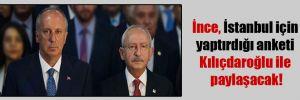 İnce, İstanbul için yaptırdığı anketi Kılıçdaroğlu ile paylaşacak!