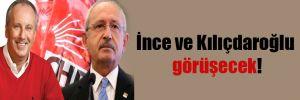 İnce ve Kılıçdaroğlu görüşecek!