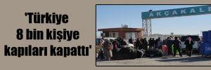 'Türkiye 8 bin kişiye kapıları kapattı'