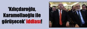 'Kılıçdaroğlu, Karamollaoğlu ile görüşecek' iddiası!