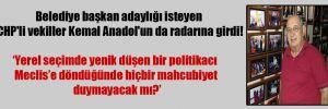 Belediye başkan adaylığı isteyen CHP'li vekiller Kemal Anadol'un da radarına girdi!