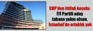 CHP'den ittifak koşulu: İYİ Partili aday tabana yakın olsun, İstanbul'da ortaklık yok
