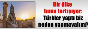 Bir ülke bunu tartışıyor: Türkler yaptı biz neden yapmayalım?