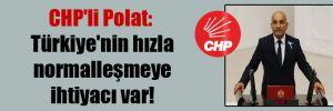 CHP'li Polat: Türkiye'nin hızla normalleşmeye ihtiyacı var!