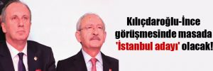 Kılıçdaroğlu-İnce görüşmesinde masada 'İstanbul adayı' olacak!