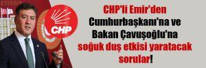 CHP'li Emir'den Cumhurbaşkanı'na ve Bakan Çavuşoğlu'na soğuk duş etkisi yaratacak sorular!
