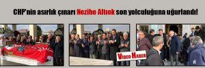 CHP'nin asırlık çınarı Nezihe Altıok son yolculuğuna uğurlandı!