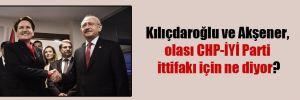 Kılıçdaroğlu ve Akşener, olası CHP-İYİ Parti ittifakı için ne diyor?