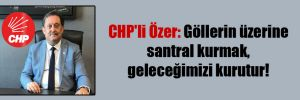 CHP'li Özer: Göllerin üzerine santral kurmak, geleceğimizi kurutur!