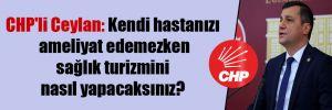 CHP'li Ceylan: Kendi hastanızı ameliyat edemezken sağlık turizmini nasıl yapacaksınız?