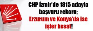 CHP İzmir'de 1815 adayla başvuru rekoru; Erzurum ve Konya'da ise işler kesat!