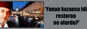 'Yunan kazansa idi restoran ne olurdu?'