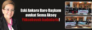 Eski Ankara Baro Başkanı avukat Sema Aksoy Yüksekovalı kadınlarla!