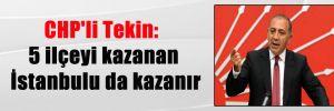 CHP'li Tekin: 5 ilçeyi kazanan İstanbulu da kazanır