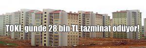 TOKİ, günde 28 bin TL tazminat ödüyor!
