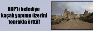 AKP'li belediye kaçak yapının üzerini toprakla örttü!