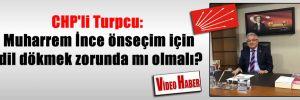CHP'li Turpcu: Muharrem İnce önseçim için dil dökmek zorunda mı olmalı?